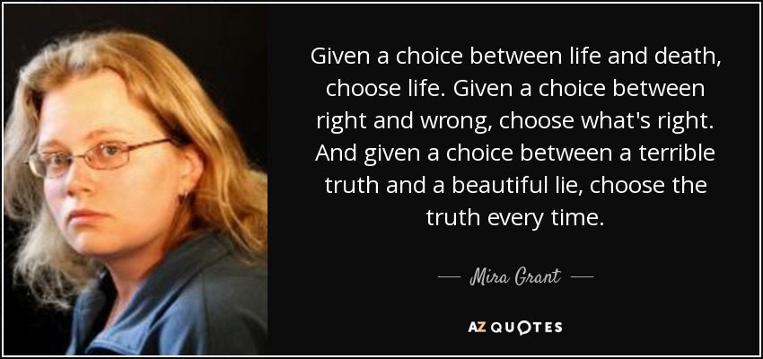 Given a choice between life and death, choose life. Given a choice between right and wrong, choose what's right. And given a choice between a terrible truth and a beautiful lie, choose the truth every time. - Mira Grant