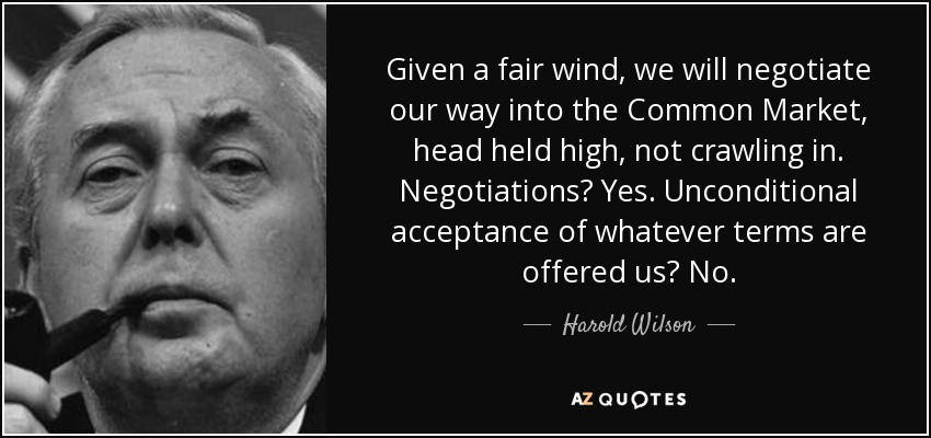 Given a fair wind, we will negotiate our way into the Common Market, head held high, not crawling in. Negotiations? Yes. Unconditional acceptance of whatever terms are offered us? No. - Harold Wilson