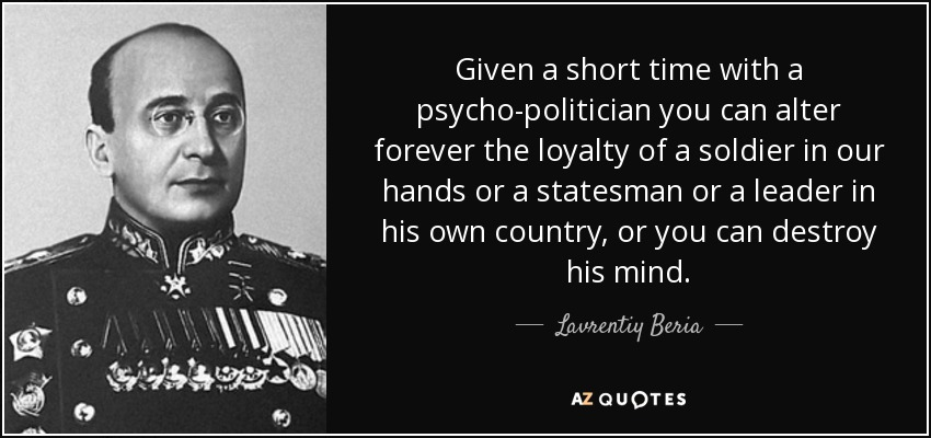 Given a short time with a psycho-politician you can alter forever the loyalty of a soldier in our hands or a statesman or a leader in his own country, or you can destroy his mind. - Lavrentiy Beria