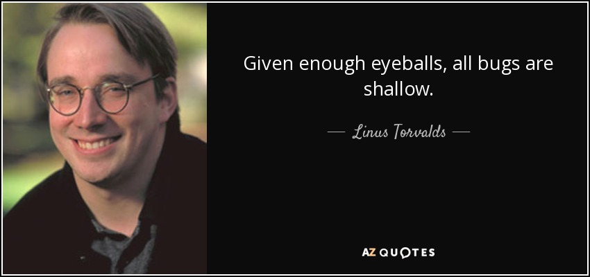 Given enough eyeballs, all bugs are shallow. - Linus Torvalds