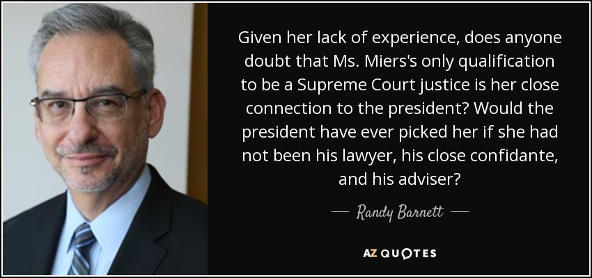 Given her lack of experience, does anyone doubt that Ms. Miers's only qualification to be a Supreme Court justice is her close connection to the president? Would the president have ever picked her if she had not been his lawyer, his close confidante, and his adviser? - Randy Barnett