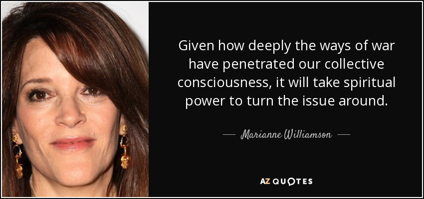 Given how deeply the ways of war have penetrated our collective consciousness, it will take spiritual power to turn the issue around. - Marianne Williamson
