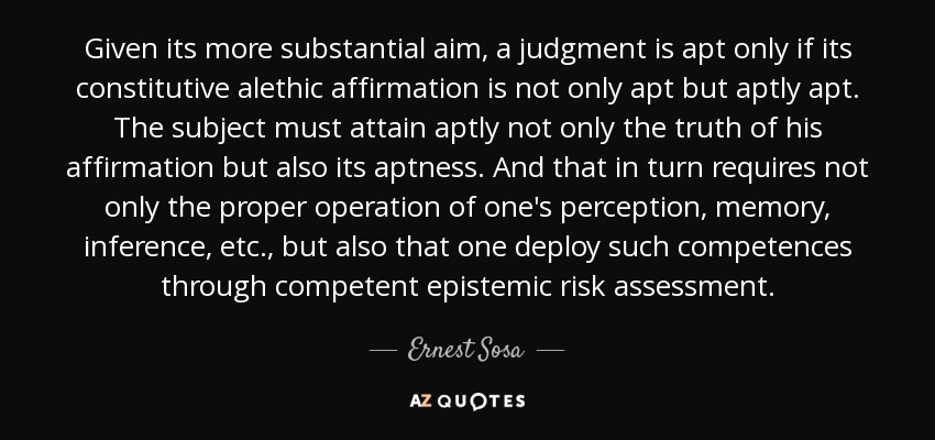Given its more substantial aim, a judgment is apt only if its constitutive alethic affirmation is not only apt but aptly apt. The subject must attain aptly not only the truth of his affirmation but also its aptness. And that in turn requires not only the proper operation of one's perception, memory, inference, etc., but also that one deploy such competences through competent epistemic risk assessment. - Ernest Sosa