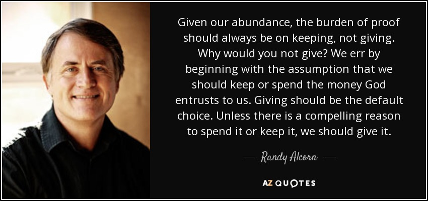 Given our abundance, the burden of proof should always be on keeping, not giving. Why would you not give? We err by beginning with the assumption that we should keep or spend the money God entrusts to us. Giving should be the default choice. Unless there is a compelling reason to spend it or keep it, we should give it. - Randy Alcorn