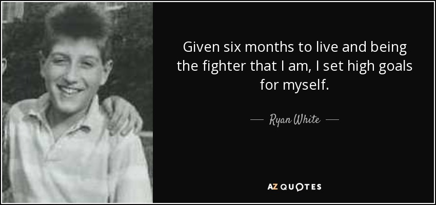 Given six months to live and being the fighter that I am, I set high goals for myself. - Ryan White
