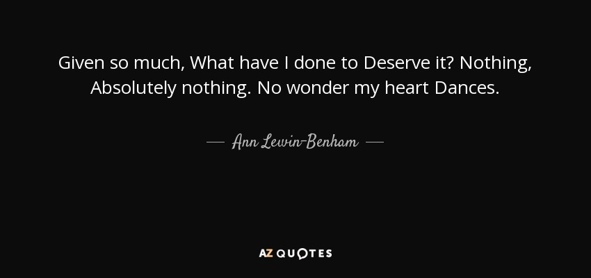 Ann Lewin Benham Quote Given So Much What Have I Done To Deserve It
