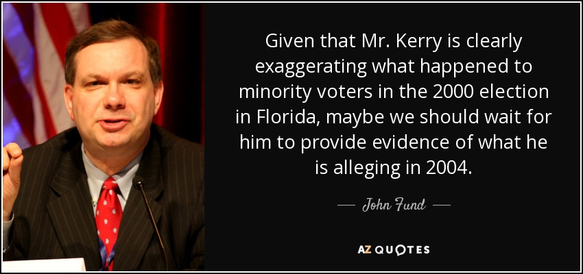 Given that Mr. Kerry is clearly exaggerating what happened to minority voters in the 2000 election in Florida, maybe we should wait for him to provide evidence of what he is alleging in 2004. - John Fund
