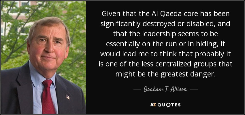 Given that the Al Qaeda core has been significantly destroyed or disabled, and that the leadership seems to be essentially on the run or in hiding, it would lead me to think that probably it is one of the less centralized groups that might be the greatest danger. - Graham T. Allison