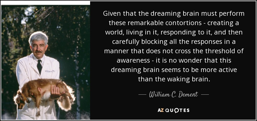 Given that the dreaming brain must perform these remarkable contortions - creating a world, living in it, responding to it, and then carefully blocking all the responses in a manner that does not cross the threshold of awareness - it is no wonder that this dreaming brain seems to be more active than the waking brain. - William C. Dement