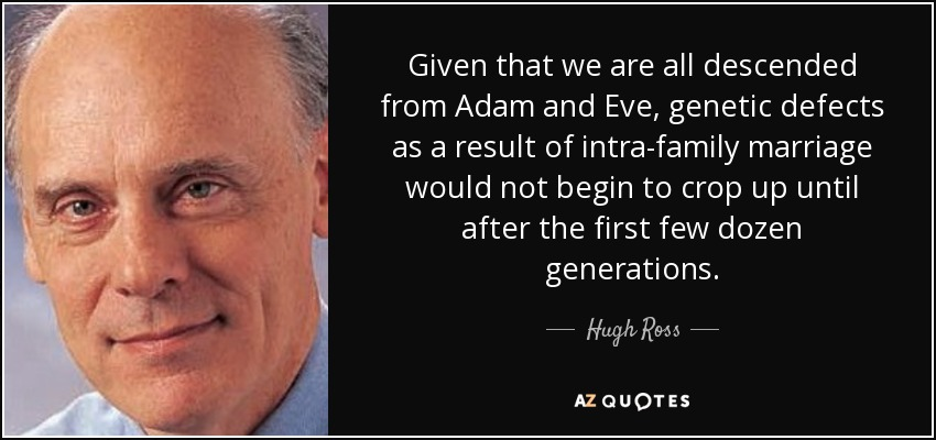 Given that we are all descended from Adam and Eve, genetic defects as a result of intra-family marriage would not begin to crop up until after the first few dozen generations. - Hugh Ross