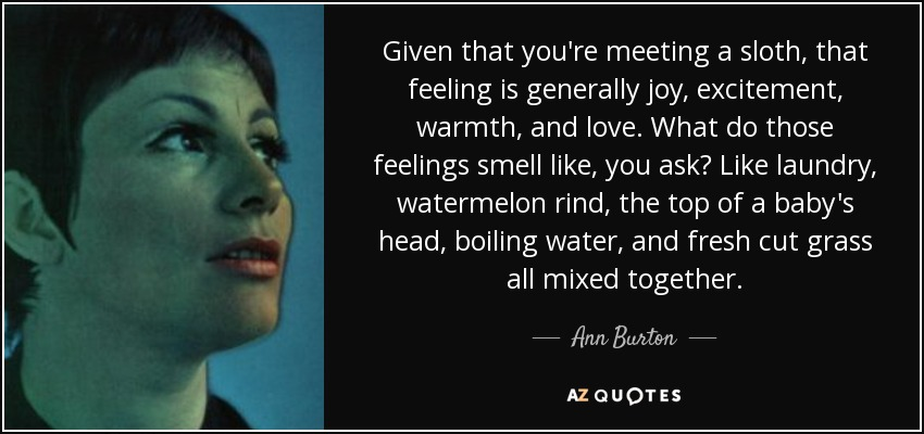 Given that you're meeting a sloth, that feeling is generally joy, excitement, warmth, and love. What do those feelings smell like, you ask? Like laundry, watermelon rind, the top of a baby's head, boiling water, and fresh cut grass all mixed together. - Ann Burton