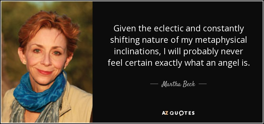 Given the eclectic and constantly shifting nature of my metaphysical inclinations, I will probably never feel certain exactly what an angel is. - Martha Beck