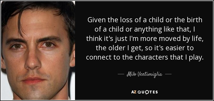 Given the loss of a child or the birth of a child or anything like that, I think it's just I'm more moved by life, the older I get, so it's easier to connect to the characters that I play. - Milo Ventimiglia