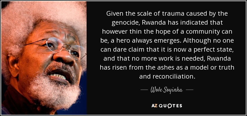 Given the scale of trauma caused by the genocide, Rwanda has indicated that however thin the hope of a community can be, a hero always emerges. Although no one can dare claim that it is now a perfect state, and that no more work is needed, Rwanda has risen from the ashes as a model or truth and reconciliation. - Wole Soyinka