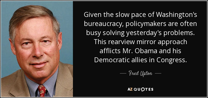 Given the slow pace of Washington's bureaucracy, policymakers are often busy solving yesterday's problems. This rearview mirror approach afflicts Mr. Obama and his Democratic allies in Congress. - Fred Upton