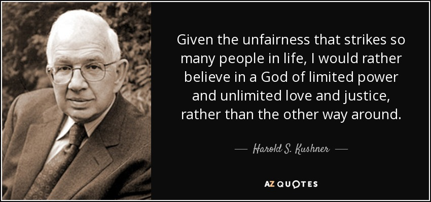 Given the unfairness that strikes so many people in life, I would rather believe in a God of limited power and unlimited love and justice, rather than the other way around. - Harold S. Kushner