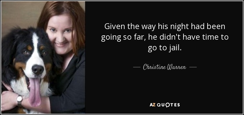 Given the way his night had been going so far, he didn't have time to go to jail. - Christine Warren