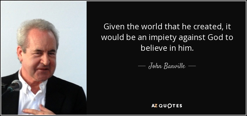 Given the world that he created, it would be an impiety against God to believe in him. - John Banville