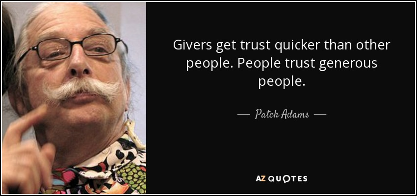 Givers get trust quicker than other people. People trust generous people. - Patch Adams