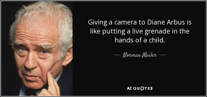 Giving a camera to Diane Arbus is like putting a live grenade in the hands of a child. - Norman Mailer