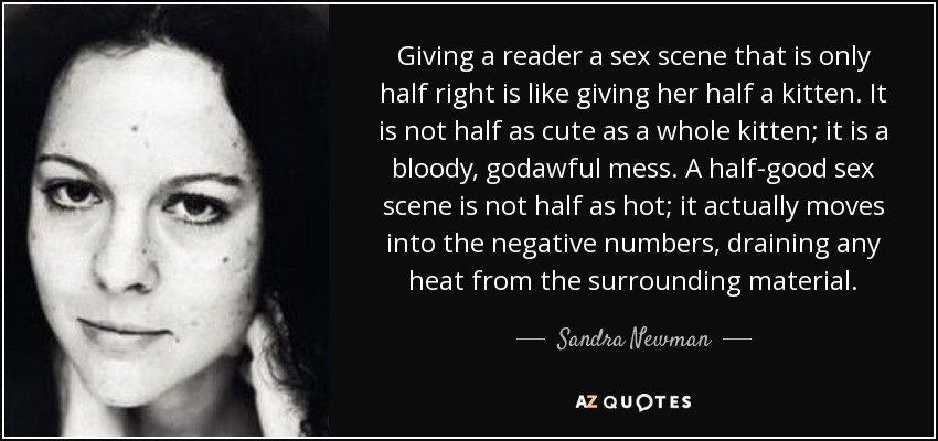 Giving a reader a sex scene that is only half right is like giving her half a kitten. It is not half as cute as a whole kitten; it is a bloody, godawful mess. A half-good sex scene is not half as hot; it actually moves into the negative numbers, draining any heat from the surrounding material. - Sandra Newman