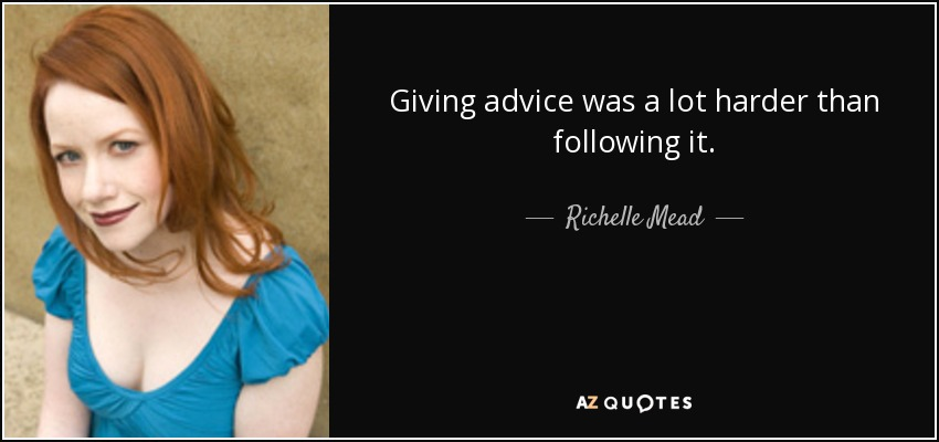 Giving advice was a lot harder than following it. - Richelle Mead