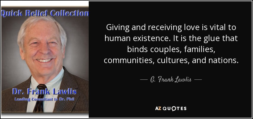 Giving and receiving love is vital to human existence. It is the glue that binds couples, families, communities, cultures, and nations. - G. Frank Lawlis