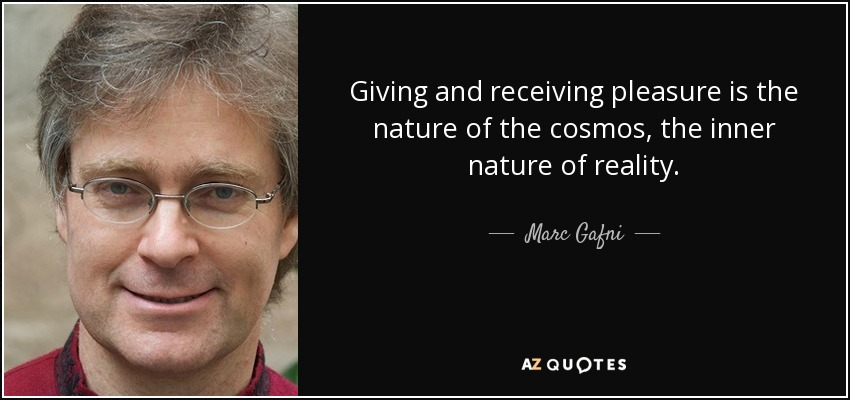 Giving and receiving pleasure is the nature of the cosmos, the inner nature of reality. - Marc Gafni