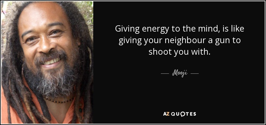 Giving energy to the mind, is like giving your neighbour a gun to shoot you with. - Mooji