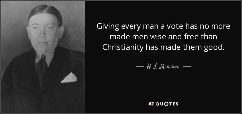 Giving every man a vote has no more made men wise and free than Christianity has made them good. - H. L. Mencken