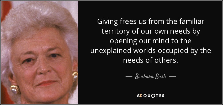 Giving frees us from the familiar territory of our own needs by opening our mind to the unexplained worlds occupied by the needs of others. - Barbara Bush