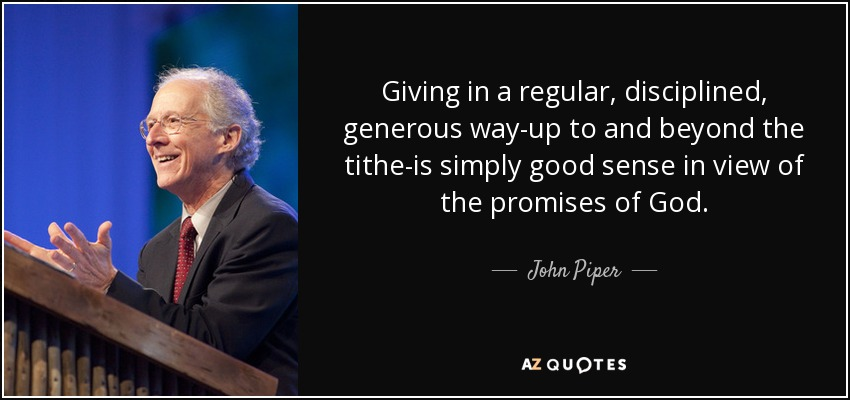 Giving in a regular, disciplined, generous way-up to and beyond the tithe-is simply good sense in view of the promises of God. - John Piper