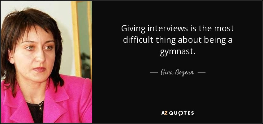 Giving interviews is the most difficult thing about being a gymnast. - Gina Gogean