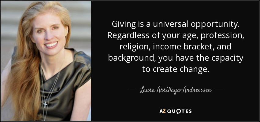 Giving is a universal opportunity. Regardless of your age, profession, religion, income bracket, and background, you have the capacity to create change. - Laura Arrillaga-Andreessen