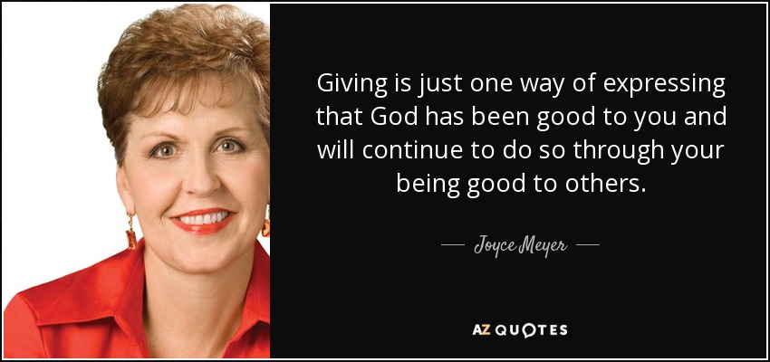 Giving is just one way of expressing that God has been good to you and will continue to do so through your being good to others. - Joyce Meyer