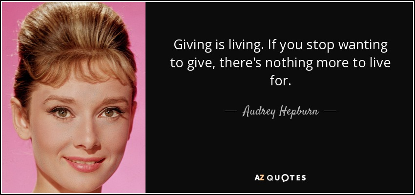 Giving is living. If you stop wanting to give, there's nothing more to live for. - Audrey Hepburn