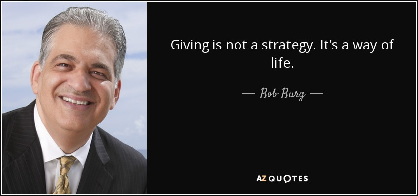 Giving is not a strategy. It's a way of life. - Bob Burg