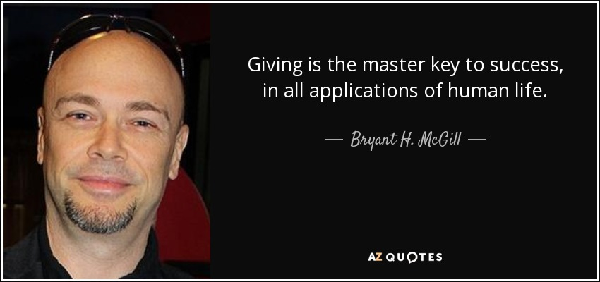 Giving is the master key to success, in all applications of human life. - Bryant H. McGill