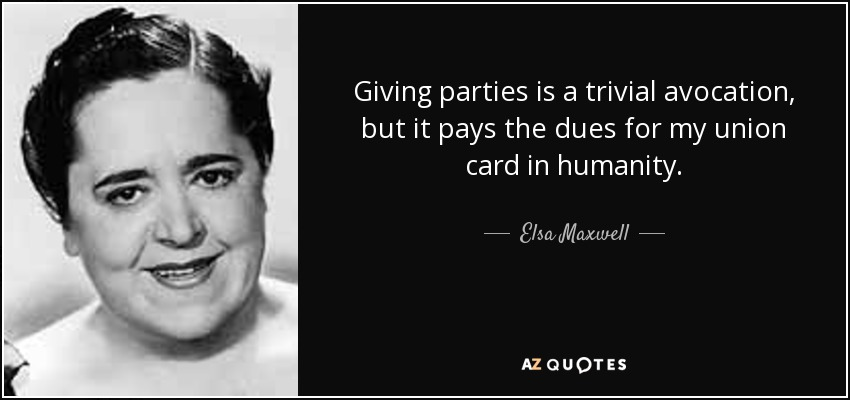 Giving parties is a trivial avocation, but it pays the dues for my union card in humanity. - Elsa Maxwell