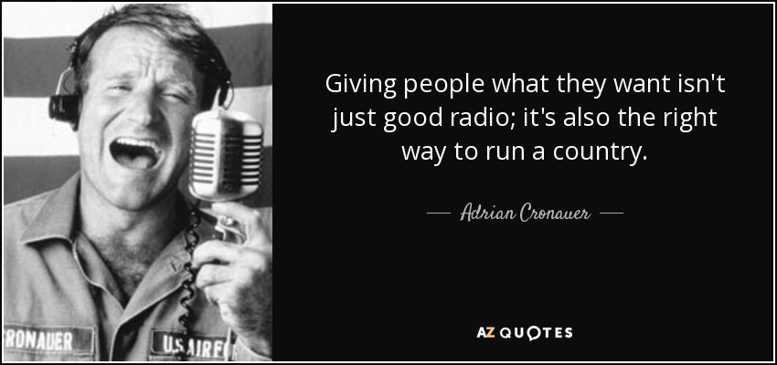 Giving people what they want isn't just good radio; it's also the right way to run a country. - Adrian Cronauer