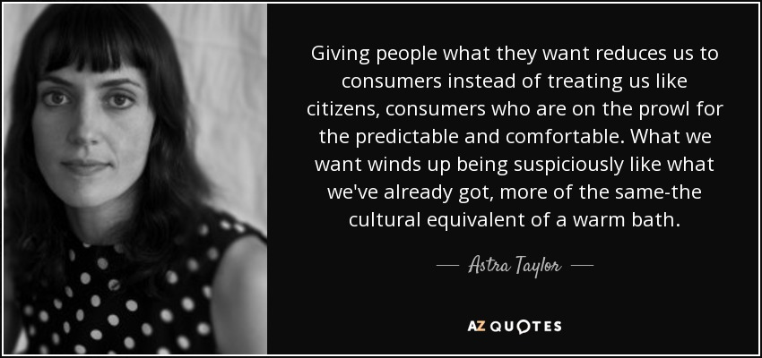 Giving people what they want reduces us to consumers instead of treating us like citizens, consumers who are on the prowl for the predictable and comfortable. What we want winds up being suspiciously like what we've already got, more of the same-the cultural equivalent of a warm bath. - Astra Taylor