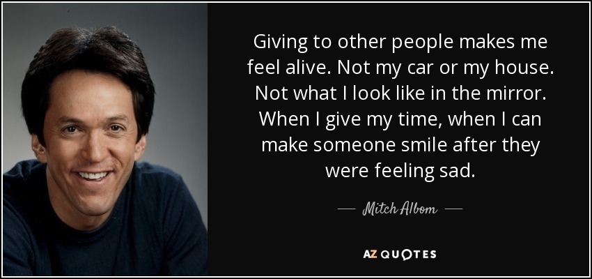 Giving to other people makes me feel alive. Not my car or my house. Not what I look like in the mirror. When I give my time, when I can make someone smile after they were feeling sad. - Mitch Albom