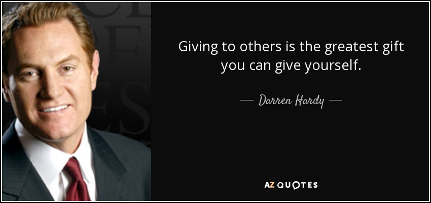 Giving to others is the greatest gift you can give yourself. - Darren Hardy