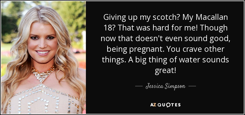 Giving up my scotch? My Macallan 18? That was hard for me! Though now that doesn't even sound good, being pregnant. You crave other things. A big thing of water sounds great! - Jessica Simpson