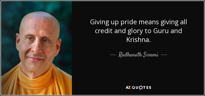 Giving up pride means giving all credit and glory to Guru and Krishna. - Radhanath Swami