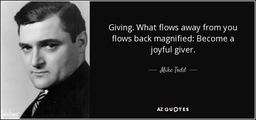 Giving. What flows away from you flows back magnified: Become a joyful giver. - Mike Todd