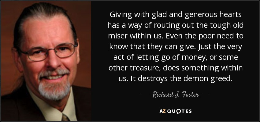 Giving with glad and generous hearts has a way of routing out the tough old miser within us. Even the poor need to know that they can give. Just the very act of letting go of money, or some other treasure, does something within us. It destroys the demon greed. - Richard J. Foster