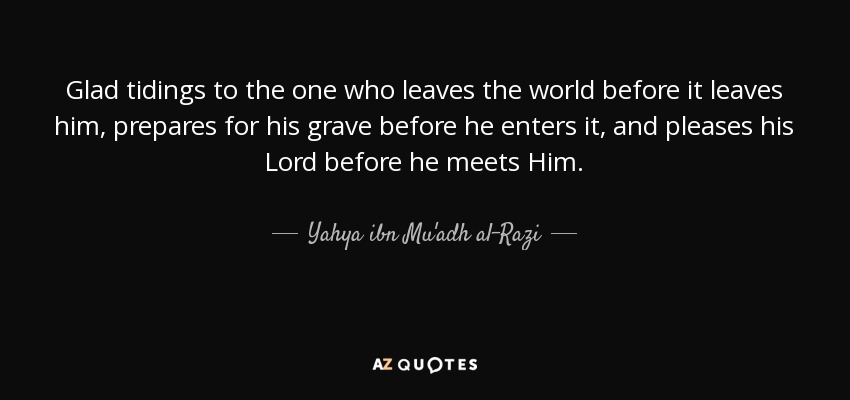 Glad tidings to the one who leaves the world before it leaves him, prepares for his grave before he enters it, and pleases his Lord before he meets Him. - Yahya ibn Mu'adh al-Razi
