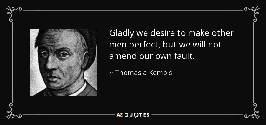 Gladly we desire to make other men perfect, but we will not amend our own fault. - Thomas a Kempis