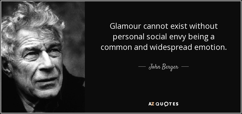Glamour cannot exist without personal social envy being a common and widespread emotion. - John Berger